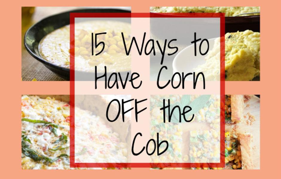 15 Ways to Eat Corn OFF the Cob!